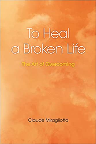 To Heal A Broken Life: The Art of Overcoming by Claude Miragliotta (2007-06-13)