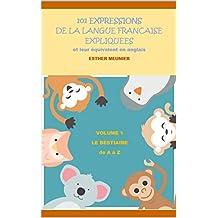 101 expressions françaises expliquées et leur équivalent en anglais - Volume 1 - Le bestiaire de A à Z (French Edition)