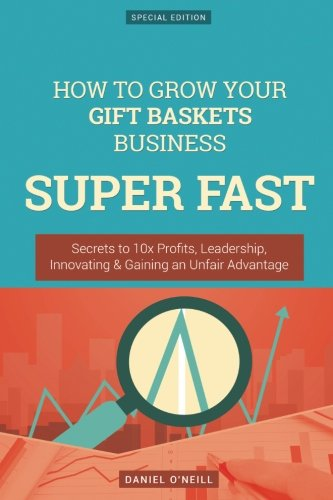 How To Grow Your Gift Baskets Business SUPER FAST: Secrets to 10x Profits, Leadership, Innovation & Gaining an Unfair Advantage