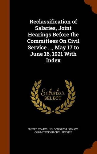 Reclassification of Salaries, Joint Hearings Before the Committees On Civil Service ..., May 17 to June 16, 1921 With Index ebook