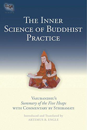 The Inner Science of Buddhist Practice: Vasubhandus Summary of the Five Heaps with Commentary by Sthiramati (Tsadra) Artemus B. Engle