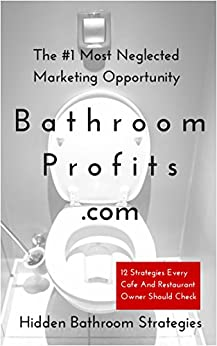 Bathroom Profits - The #1 Most Neglected Marketing Opportunity: 12 Strategies Every Cafe And Restaurant Owner Should Check by [Flushberg, John]
