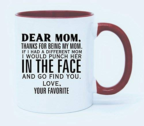 11 Ounce Dear Mom,Thanks for being my Mom.If I had a different Mom,I would punch her in the face and go find you.Love,the Favorite Coffee Mug or Tea Cup -