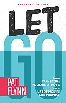 Let Go: Expanded Edition: How to Transform Moments of Panic into a Life of Profits and Purpose by [Flynn, Pat]