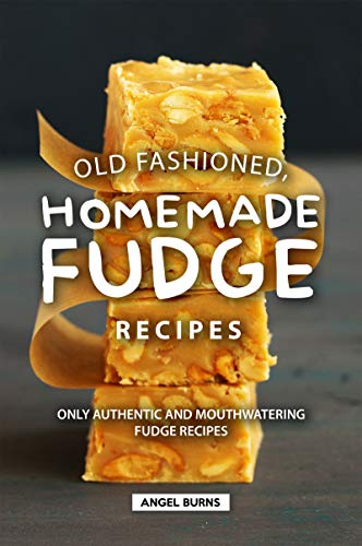 Old Fashioned, Homemade Fudge Recipes: Only Authentic and Mouthwatering Fudge Recipes by [Burns, Angel]