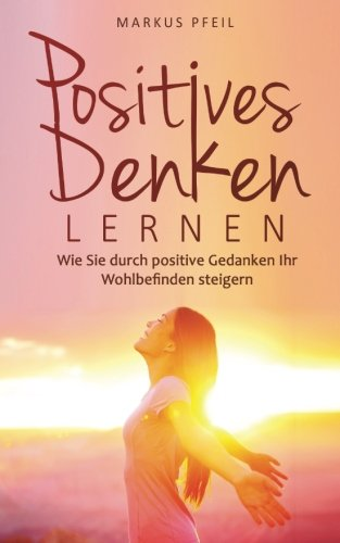 Positives Denken lernen: Wie Sie durch positive Gedanken Ihr Wohlbefinden steigern
