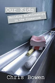 Our Kids: Building Relationships in the Classroom by [Bowen, Chris]