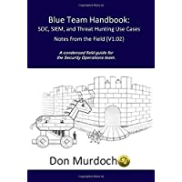 Blue Team Handbook: SOC, SIEM, and Threat Hunting (V1.02): A Condensed Guide for the Security Operations Team and Threat…