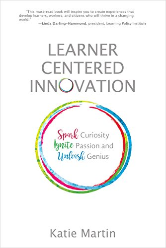 Learner-Centered Innovation: Spark Curiosity, Ignite Passion, and Unleash Genius by [Martin, Katie]