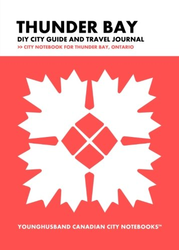 Thunder Bay DIY City Guide and Travel Journal: City Notebook for Thunder Bay, Ontario (Curate Canada! Travel Canada!)