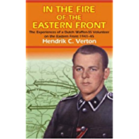In the Fire of the Eastern Front: The Experiences Of A Dutch Waffen-SS Volunteer On The Eastern Front 1941-45