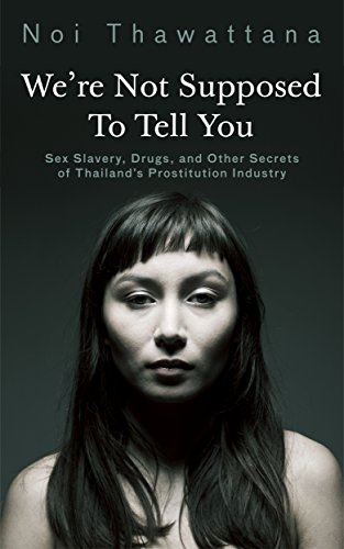 We're Not Supposed to Tell You: Sex Slavery, Drugs, and Other Secrets of Thailand's Prostitution Industry (Thai Girls Book 2)