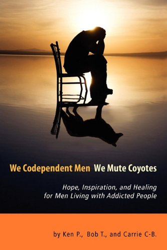 We Codependent Men - We Mute Coyotes: Hope, Inspiration, and Healing for Men Living with Addicted People