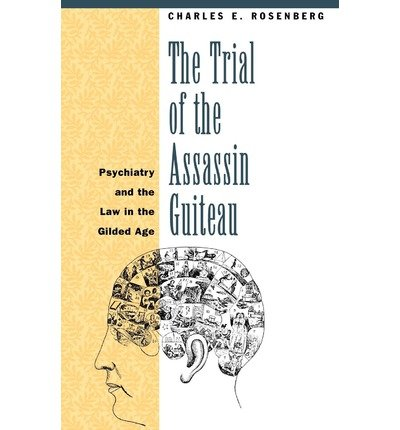 [(The Trial of the Assassin Guiteau: Psychiatry and the Law in the Gilded Age )] [Author: Charles E. (Trial Of The Assassin Guiteau)