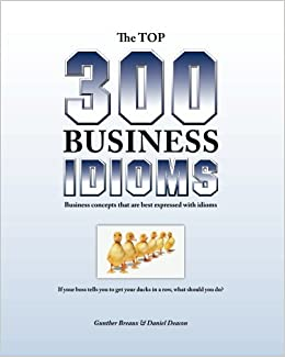 The Top 300 Business Idioms: Business concepts that are best expressed with idioms
