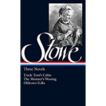 Harriet Beecher Stowe : Three Novels : Uncle Tom's Cabin Or, Life Among the Lowly; The Minister's Wooing; Oldtown Folks (Library of America)