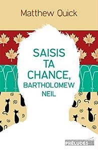 Saisis ta chance, Bartholomew Neil par Matthew Quick