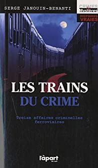 Les trains du crime - treize affaires criminelles ferroviaires par Serge Janouin-Benanti
