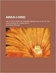 Awas-i-hind; or, A voice from the Ganges being a solution of the true