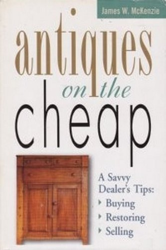 Antiques on the Cheap:  A Savvy Dealer's Tips--Buying, Restoring, Selling, James W. McKenzie