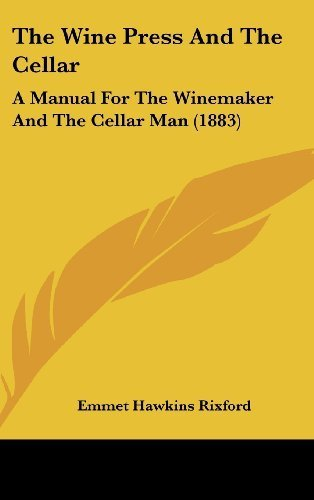 The Wine Press and the Cellar: A Manual for the Winemaker and the Cellar Man (1883) by Emmet Hawkins Rixford (2008-06-02) by Emmet Hawkins Rixford