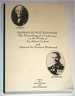 Mahan Is Not Enough: The Proceedings of a Conference on the Works of Sir Julian Corbett and Admiral Sir Herbert Richmond (Naval War College Historic) by James Goldrick (1993-01-01)