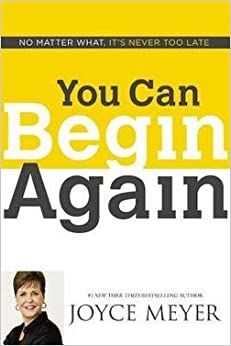 Joyce Meyer: You Can Begin Again : No Matter What, It's Never Too Late (Hardcover); 2014 Edition