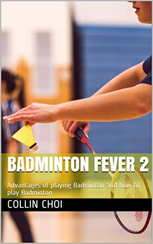 Badminton Fever 2: Advantages of playing Badminton and how to play Badminton por Collin Choi