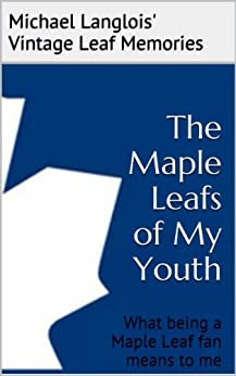 The Maple Leafs of My Youth (Vintage Leaf Memories Book 1) by [Langlois, Michael]