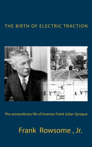 The Birth of Electric Traction: the extraordinary life and times of inventor Frank Julian Sprague