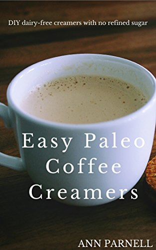 Easy Paleo Coffee Creamers: The best DIY dairy-free creamers without refined sugar (The Best Easy DIY Paleo Drink Series Book (Coffee Creamer Ingredients)