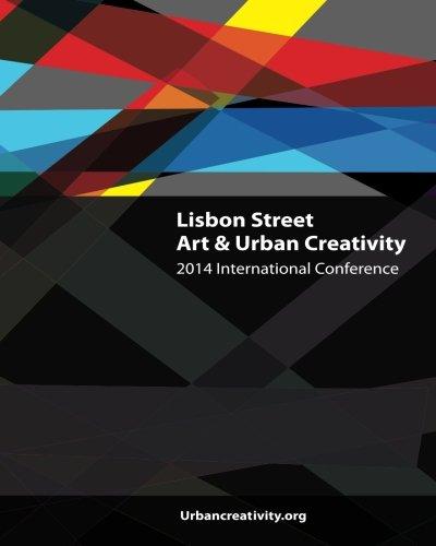 Lisbon Street Art & Urban Creativity: 2014 International Conference (Street Art & Urban Creativity, conference books) (Volume 1)