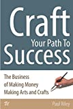 Craft Your Path To Success: The Business of Making Money Making Arts and Crafts