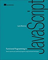 Functional Programming in JavaScript: How to improve your JavaScript programs using functional techniques Front Cover
