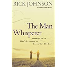 Man Whisperer, The: Speaking Your Man's Language to Bring Out His Best