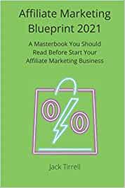 Affiliate Marketing Blueprint 2021: A Masterbook You Should Read Before Start Your Affiliate Marketing Business
