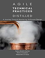 Agile Technical Practices Distilled: A Journey Toward Mastering Software Design Front Cover