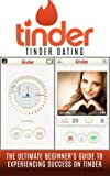 Tinder: Tinder Dating: The Ultimate Beginner's Guide to Experiencing Success on Tinder! (Hookup Apps, Dating Apps, Online Dating, Tinder for Men, Tinder for Women)