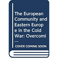 The European Community and Eastern Europe in the Long 1970s: Challenging the Cold War Order in Europe (Cold War History…