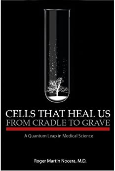 Cells That Heal Us From Cradle To Grave: A Quantum Leap in Medical Science by [Nocera, Dr. Roger]