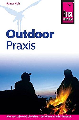Reise Know-How Outdoor Praxis: Outdoor-Ratgeber - Ausrüstung, Verhalten, Gefahren, Survival (Sachbuch) Taschenbuch – 2012 Rainer Höh 3831716633 Entdeckung (geografisch) Expedition