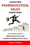 Launch Your Pharmaceutical Sales Career Today!: The Insider's Guide to What You Must Do to Land a Career in Pharmaceutical Sales