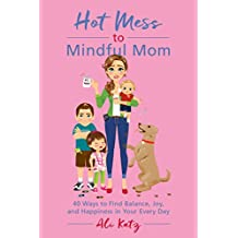 Hot Mess to Mindful Mom: 40 Ways to Find Balance and Joy in Your Every Day