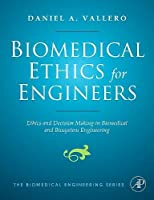 Biomedical Ethics for Engineers: Ethics and Decision Making in Biomedical and Biosystem Engineering (Biomedical Engineering Series)