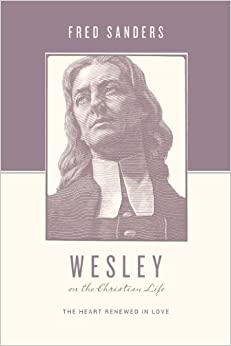 Wesley on the Christian Life: The Heart Renewed in Love (Theologians on the Christian Life)