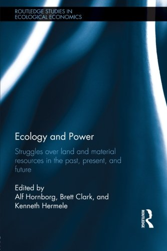 Ecology and Power: Struggles over Land and Material Resources in the Past, Present and Future (Routledge Studies in Ecol