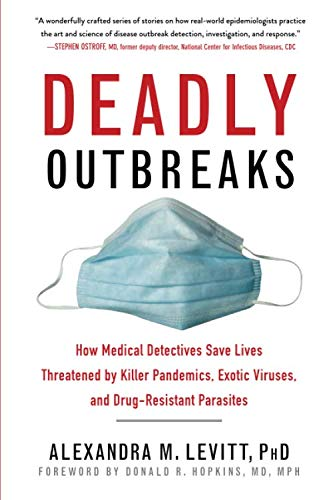 Deadly Outbreaks: How Medical Detectives Save Lives Threatened by Killer Pandemics, Exotic Viruses, and Drug-Resistant P