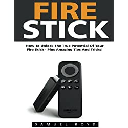 Fire Stick: How To Unlock The True Potential Of Your Fire Stick - Plus Amazing Tips And Tricks! (Streaming Devices, Amazon Fire TV Stick User Guide, How To Use Fire Stick)