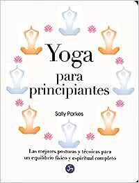Yoga Para Principiantes Las Mejores Posturas Y Tecnicas Para Un Equilibrio Fisico Y Espiritual Completo Amazon Es Parkes Sally Castilla Plaza Juan Libros