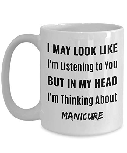 MANICURIST Coffee Mug - I May Look Like I'm Listening to You But In My Head I'm Thinking About Manicure]()